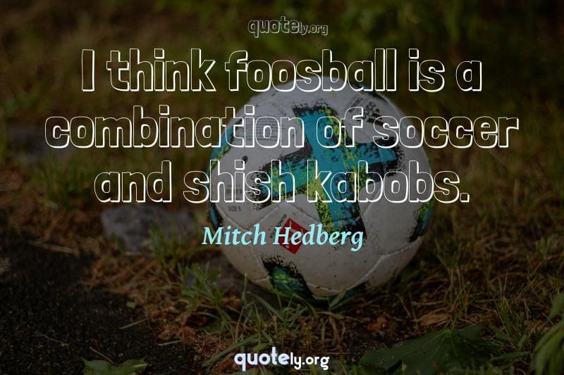 I think foosball is a combination of soccer and shish kabobs. by Mitch Hedberg