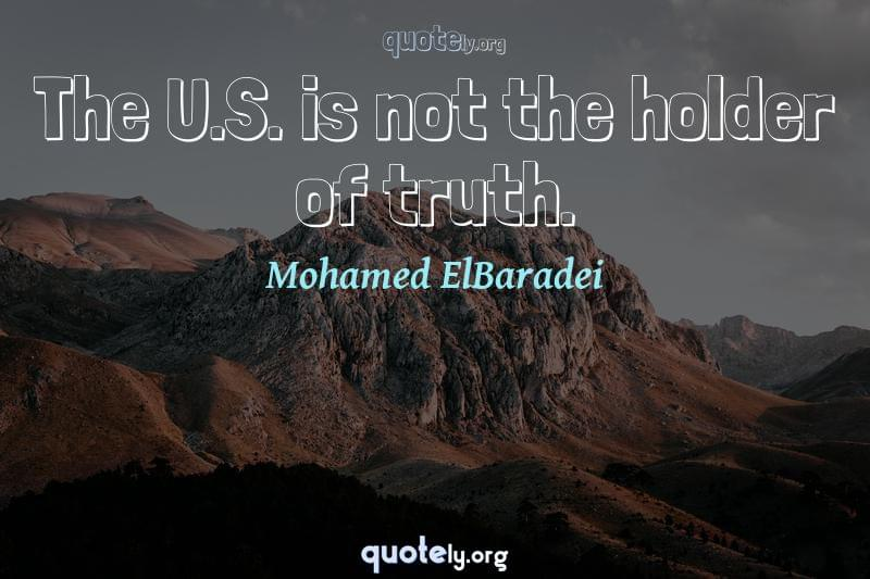 The U.S. is not the holder of truth. by Mohamed ElBaradei
