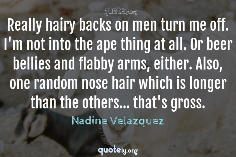 Really hairy backs on men turn me off. I'm not into the ape thing at all. Or beer bellies and flabby arms, either. Also, one random nose hair which is longer than the others... that's gross. by Nadine Velazquez