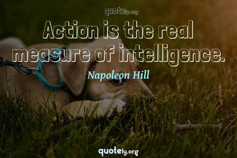 Action is the real measure of intelligence. by Napoleon Hill