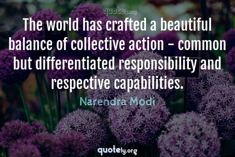 The world has crafted a beautiful balance of collective action - common but differentiated responsibility and respective capabilities. by Narendra Modi