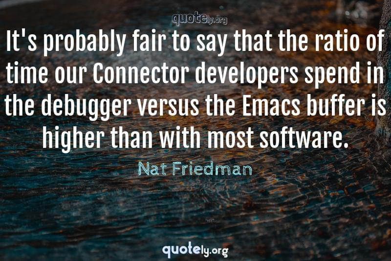 It's probably fair to say that the ratio of time our Connector developers spend in the debugger versus the Emacs buffer is higher than with most software. by Nat Friedman