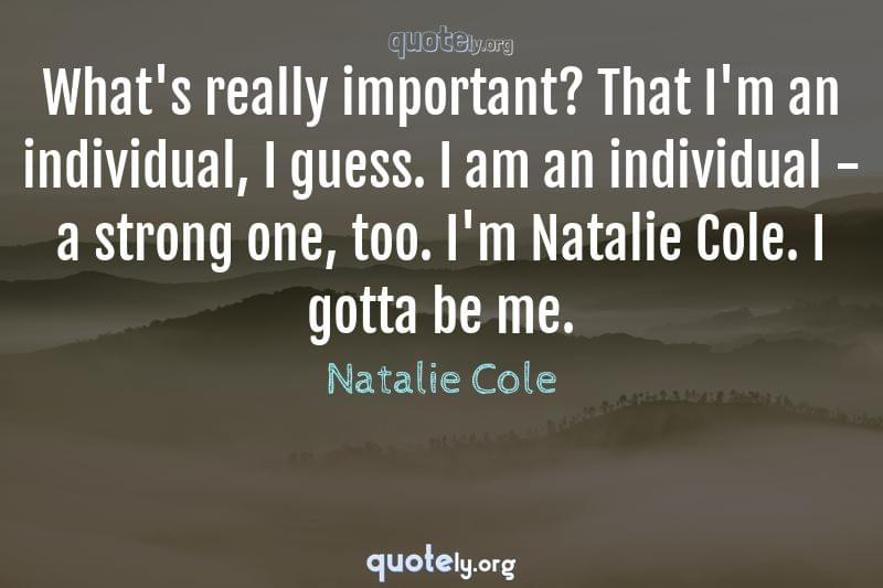 What's really important? That I'm an individual, I guess. I am an individual - a strong one, too. I'm Natalie Cole. I gotta be me. by Natalie Cole
