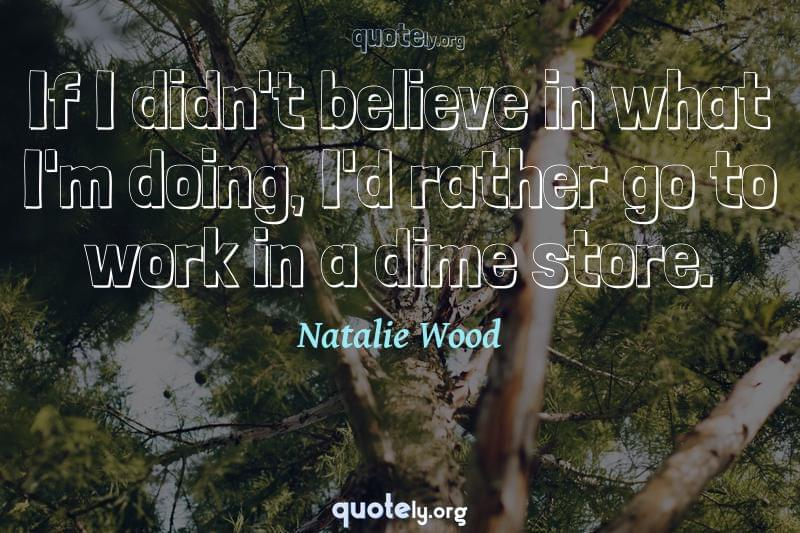 If I didn't believe in what I'm doing, I'd rather go to work in a dime store. by Natalie Wood