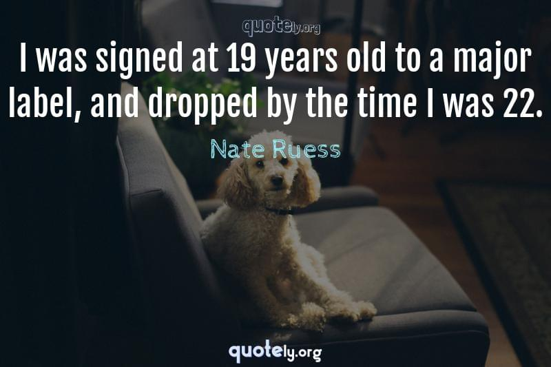 I was signed at 19 years old to a major label, and dropped by the time I was 22. by Nate Ruess