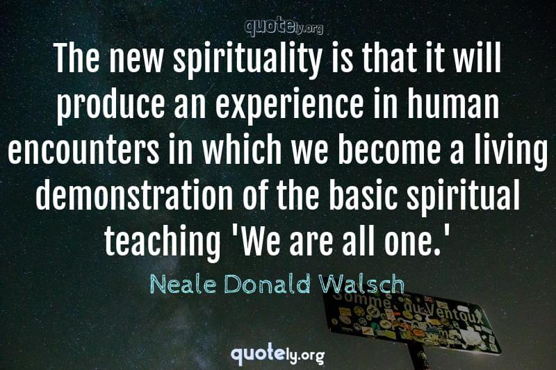 The new spirituality is that it will produce an experience in human encounters in which we become a living demonstration of the basic spiritual teaching 'We are all one.' by Neale Donald Walsch