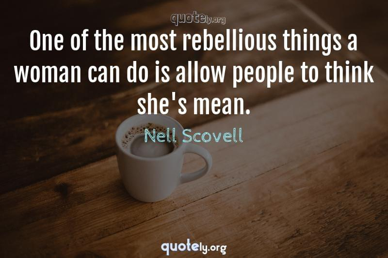 One of the most rebellious things a woman can do is allow people to think she's mean. by Nell Scovell