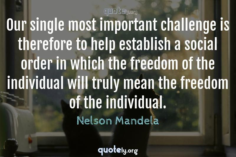 Our single most important challenge is therefore to help establish a social order in which the freedom of the individual will truly mean the freedom of the individual. by Nelson Mandela