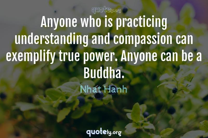 Anyone who is practicing understanding and compassion can exemplify true power. Anyone can be a Buddha. by Nhat Hanh