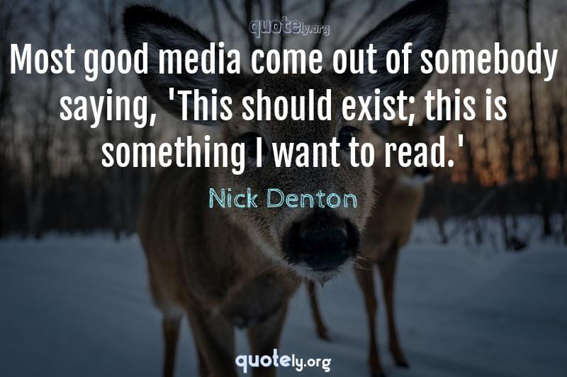 Most good media come out of somebody saying, 'This should exist; this is something I want to read.' by Nick Denton