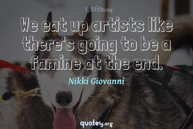 We eat up artists like there's going to be a famine at the end. by Nikki Giovanni