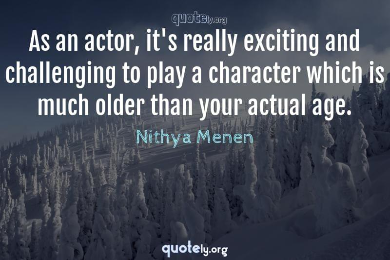 As an actor, it's really exciting and challenging to play a character which is much older than your actual age. by Nithya Menen