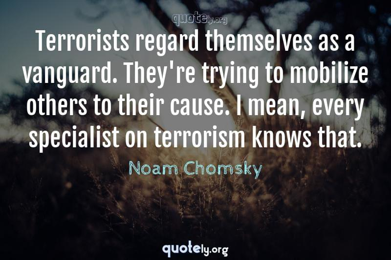 Terrorists regard themselves as a vanguard. They're trying to mobilize others to their cause. I mean, every specialist on terrorism knows that. by Noam Chomsky