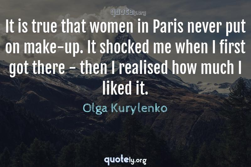 It is true that women in Paris never put on make-up. It shocked me when I first got there - then I realised how much I liked it. by Olga Kurylenko