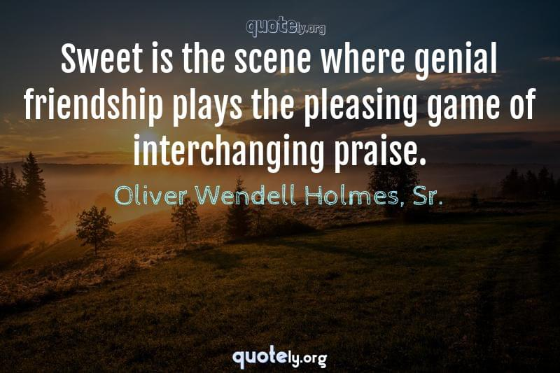 Sweet is the scene where genial friendship plays the pleasing game of interchanging praise. by Oliver Wendell Holmes, Sr.