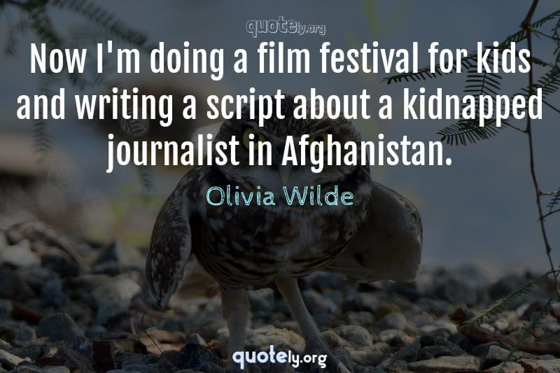 Now I'm doing a film festival for kids and writing a script about a kidnapped journalist in Afghanistan. by Olivia Wilde