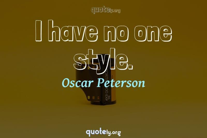 I have no one style. by Oscar Peterson