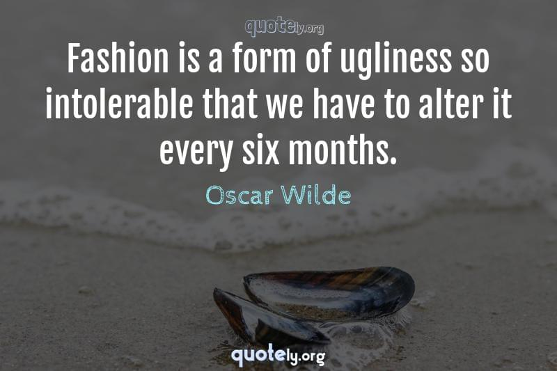 Fashion is a form of ugliness so intolerable that we have to alter it every six months. by Oscar Wilde