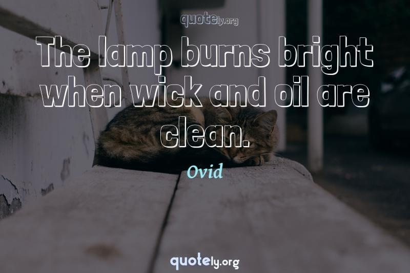 The lamp burns bright when wick and oil are clean. by Ovid