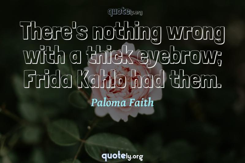 There's nothing wrong with a thick eyebrow; Frida Kahlo had them. by Paloma Faith