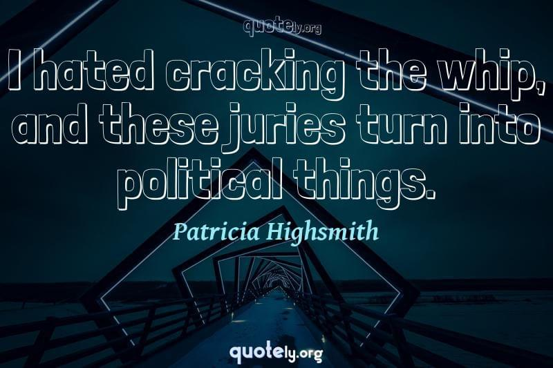 I hated cracking the whip, and these juries turn into political things. by Patricia Highsmith