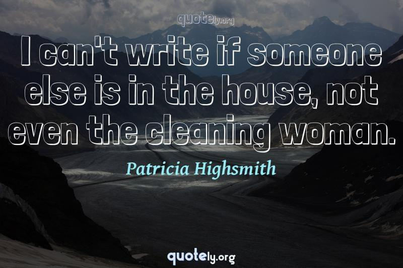 I can't write if someone else is in the house, not even the cleaning woman. by Patricia Highsmith
