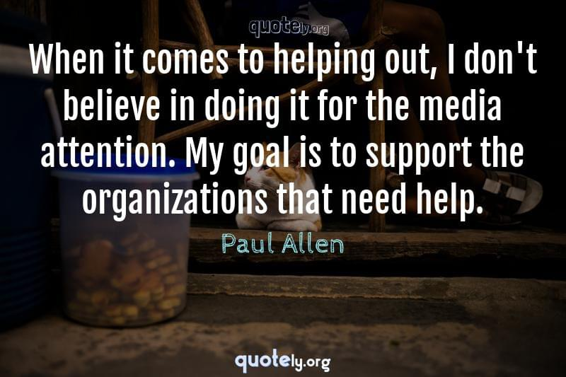 When it comes to helping out, I don't believe in doing it for the media attention. My goal is to support the organizations that need help. by Paul Allen