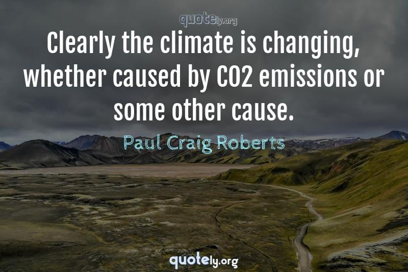 Clearly the climate is changing, whether caused by CO2 emissions or some other cause. by Paul Craig Roberts