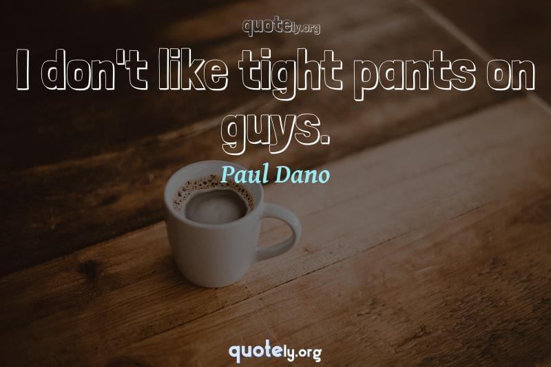 I don't like tight pants on guys. by Paul Dano
