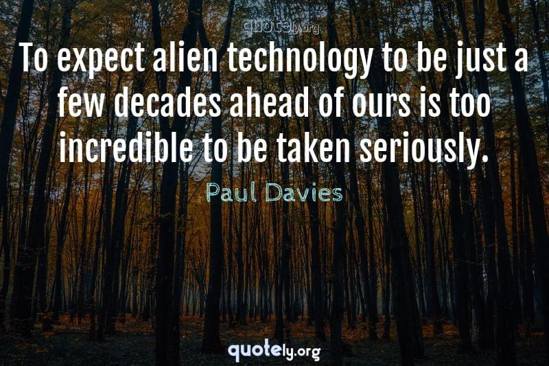 To expect alien technology to be just a few decades ahead of ours is too incredible to be taken seriously. by Paul Davies