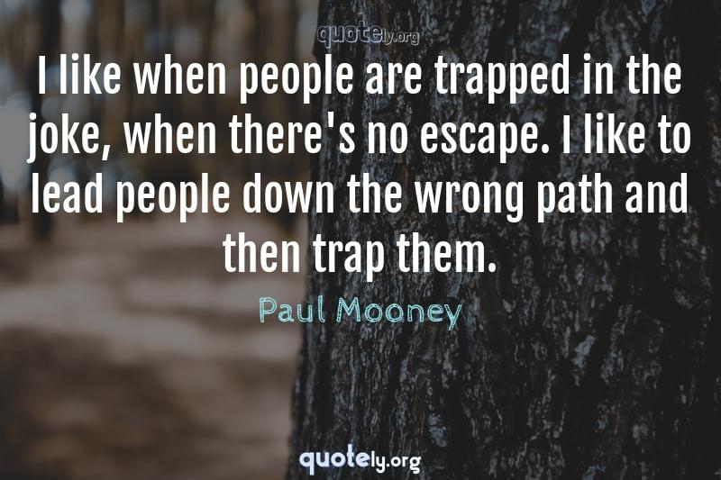 I like when people are trapped in the joke, when there's no escape. I like to lead people down the wrong path and then trap them. by Paul Mooney