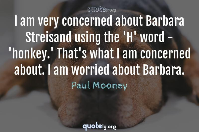 I am very concerned about Barbara Streisand using the 'H' word - 'honkey.' That's what I am concerned about. I am worried about Barbara. by Paul Mooney