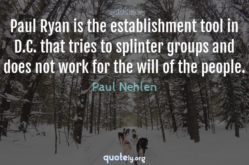 Paul Ryan is the establishment tool in D.C. that tries to splinter groups and does not work for the will of the people. by Paul Nehlen
