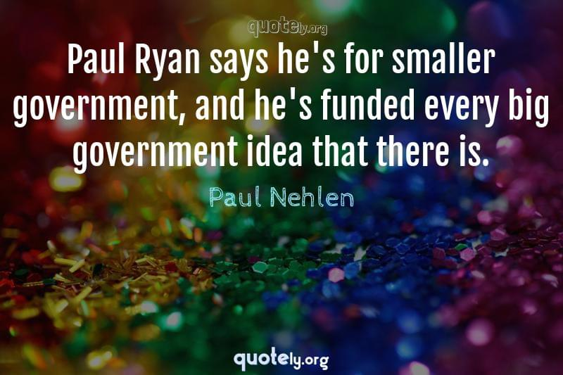 Paul Ryan says he's for smaller government, and he's funded every big government idea that there is. by Paul Nehlen