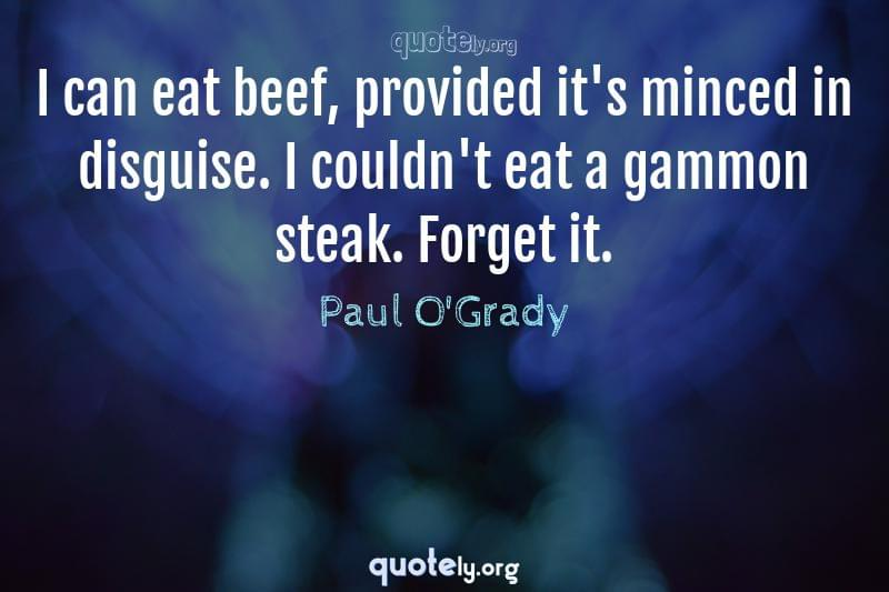 I can eat beef, provided it's minced in disguise. I couldn't eat a gammon steak. Forget it. by Paul O'Grady