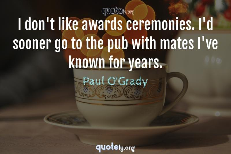 I don't like awards ceremonies. I'd sooner go to the pub with mates I've known for years. by Paul O'Grady