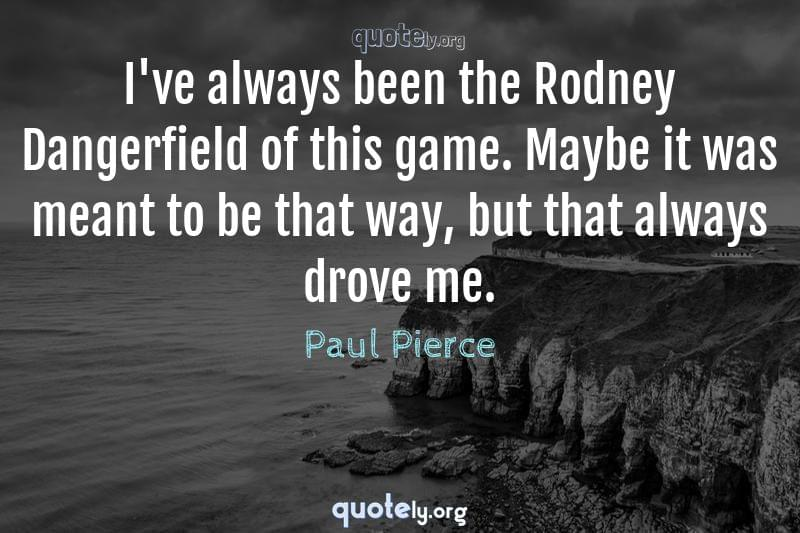 I've always been the Rodney Dangerfield of this game. Maybe it was meant to be that way, but that always drove me. by Paul Pierce