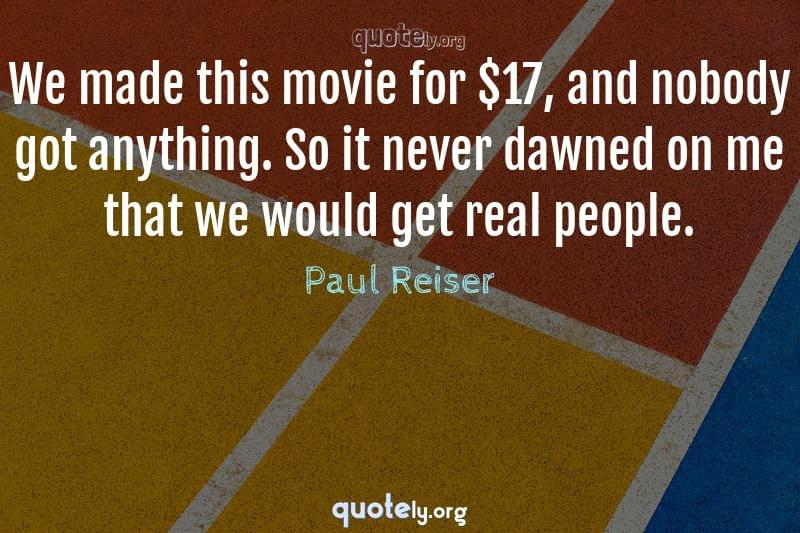 We made this movie for $17, and nobody got anything. So it never dawned on me that we would get real people. by Paul Reiser