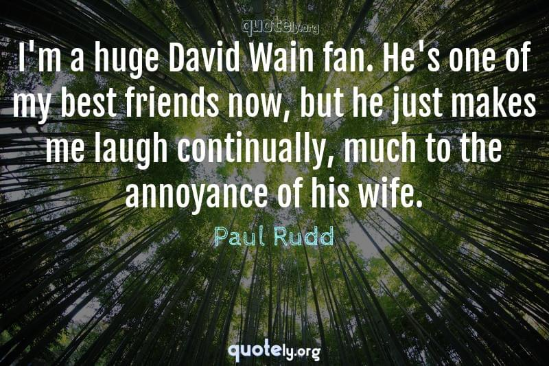 I'm a huge David Wain fan. He's one of my best friends now, but he just makes me laugh continually, much to the annoyance of his wife. by Paul Rudd