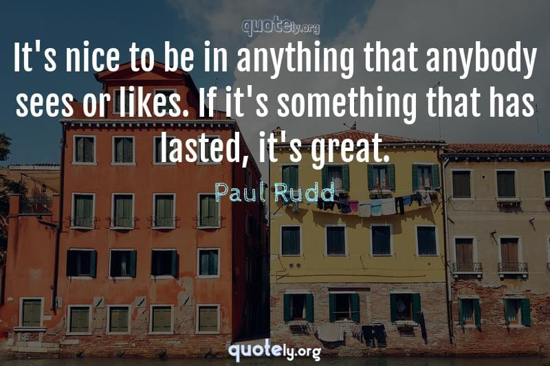 It's nice to be in anything that anybody sees or likes. If it's something that has lasted, it's great. by Paul Rudd