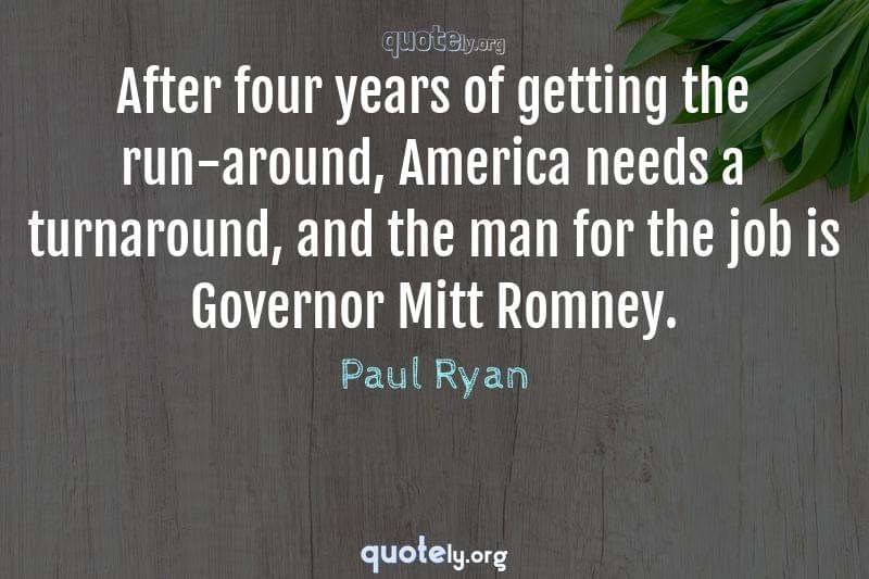 After four years of getting the run-around, America needs a turnaround, and the man for the job is Governor Mitt Romney. by Paul Ryan