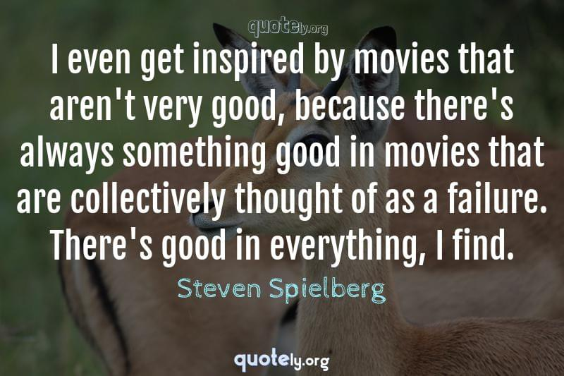 I even get inspired by movies that aren't very good, because there's always something good in movies that are collectively thought of as a failure. There's good in everything, I find. by Steven Spielberg