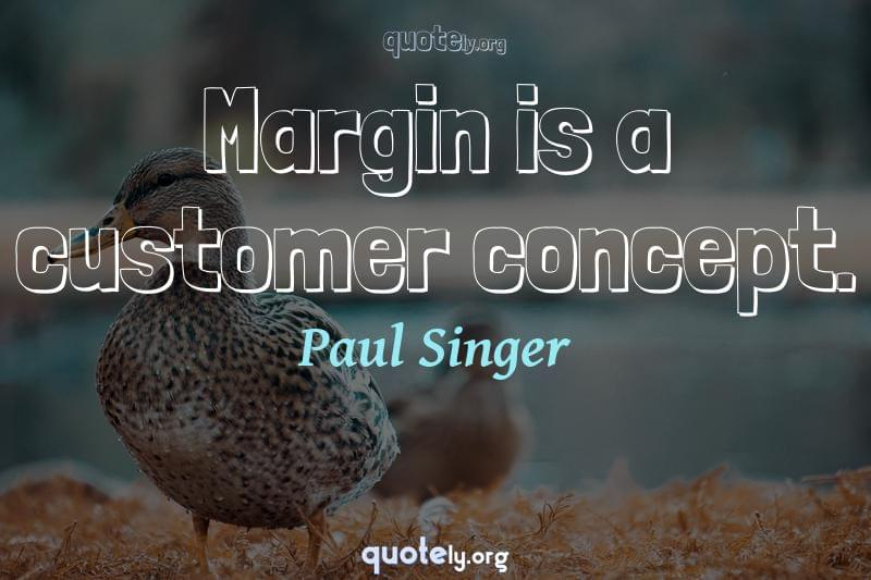Margin is a customer concept. by Paul Singer