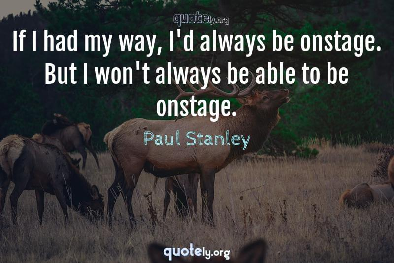 If I had my way, I'd always be onstage. But I won't always be able to be onstage. by Paul Stanley