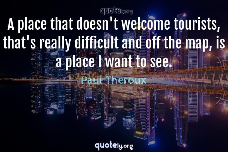 A place that doesn't welcome tourists, that's really difficult and off the map, is a place I want to see. by Paul Theroux