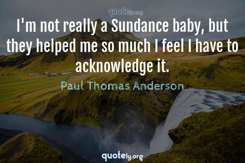 I'm not really a Sundance baby, but they helped me so much I feel I have to acknowledge it. by Paul Thomas Anderson