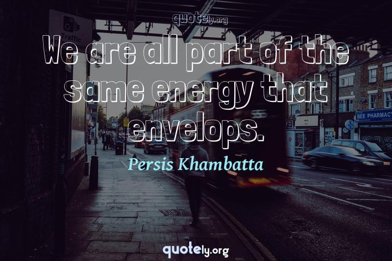 We are all part of the same energy that envelops. by Persis Khambatta