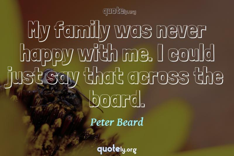 My family was never happy with me. I could just say that across the board. by Peter Beard