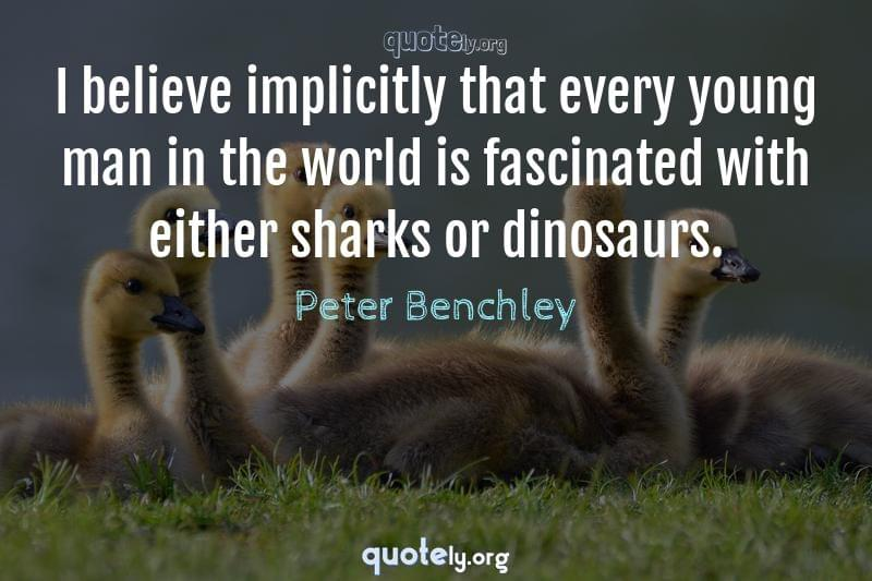 I believe implicitly that every young man in the world is fascinated with either sharks or dinosaurs. by Peter Benchley