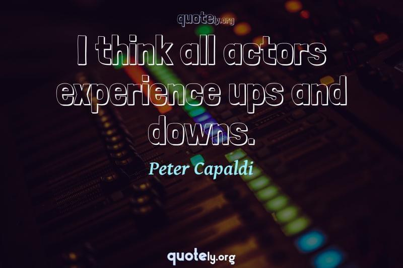 I think all actors experience ups and downs. by Peter Capaldi